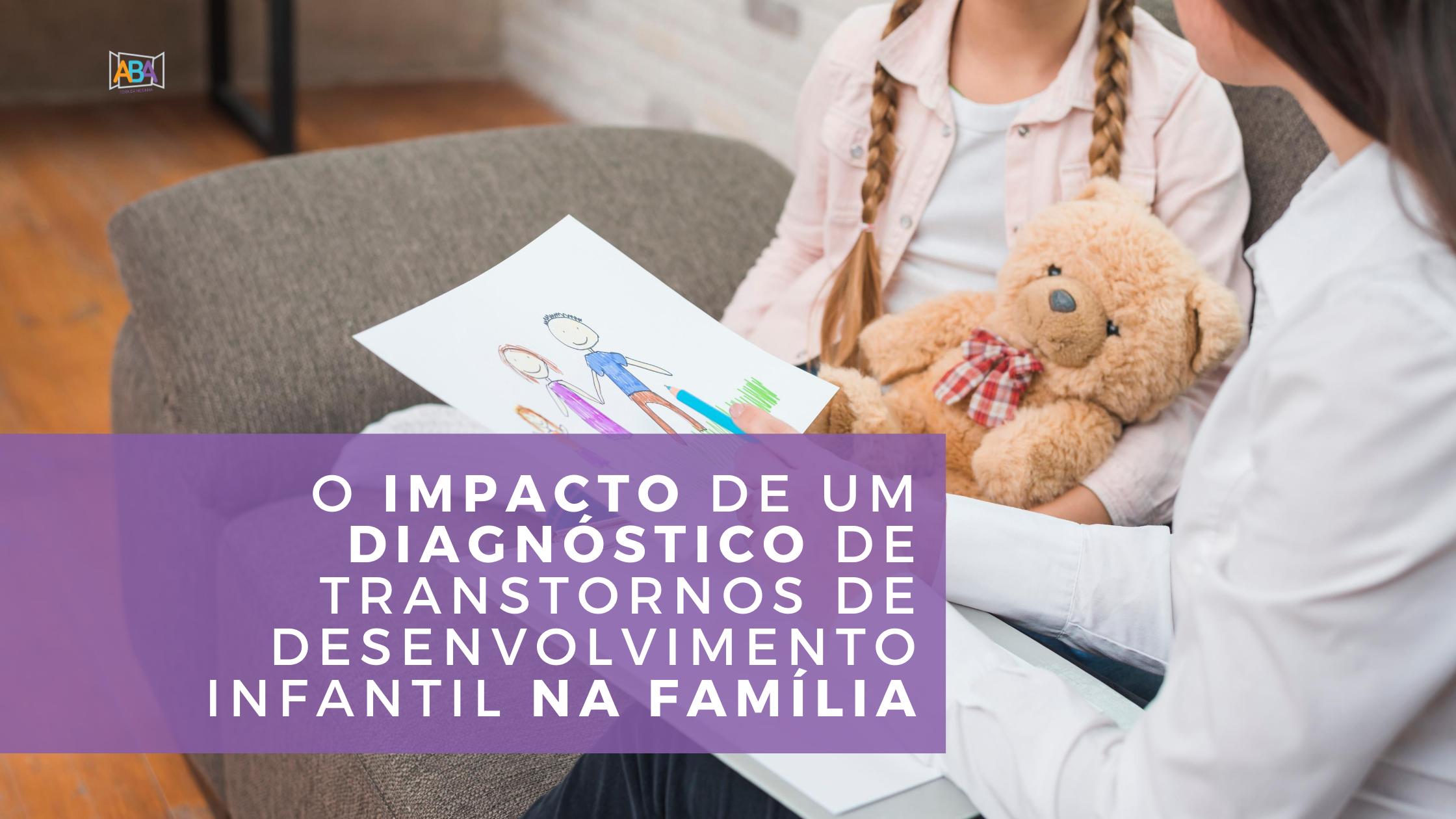 O Impacto de um Diagnóstico de Transtornos de Desenvolvimento infantil na família